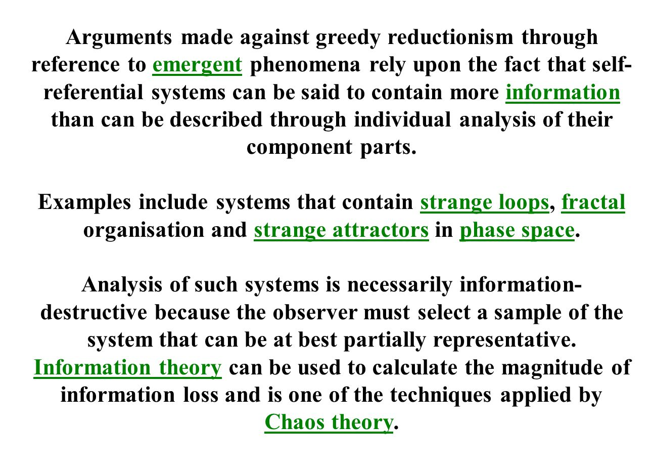 Arguments made against greedy reductionism through reference to emergent phenomena rely upon the fact that self-referential systems can be said to contain more information than can be described through individual analysis of their component parts.