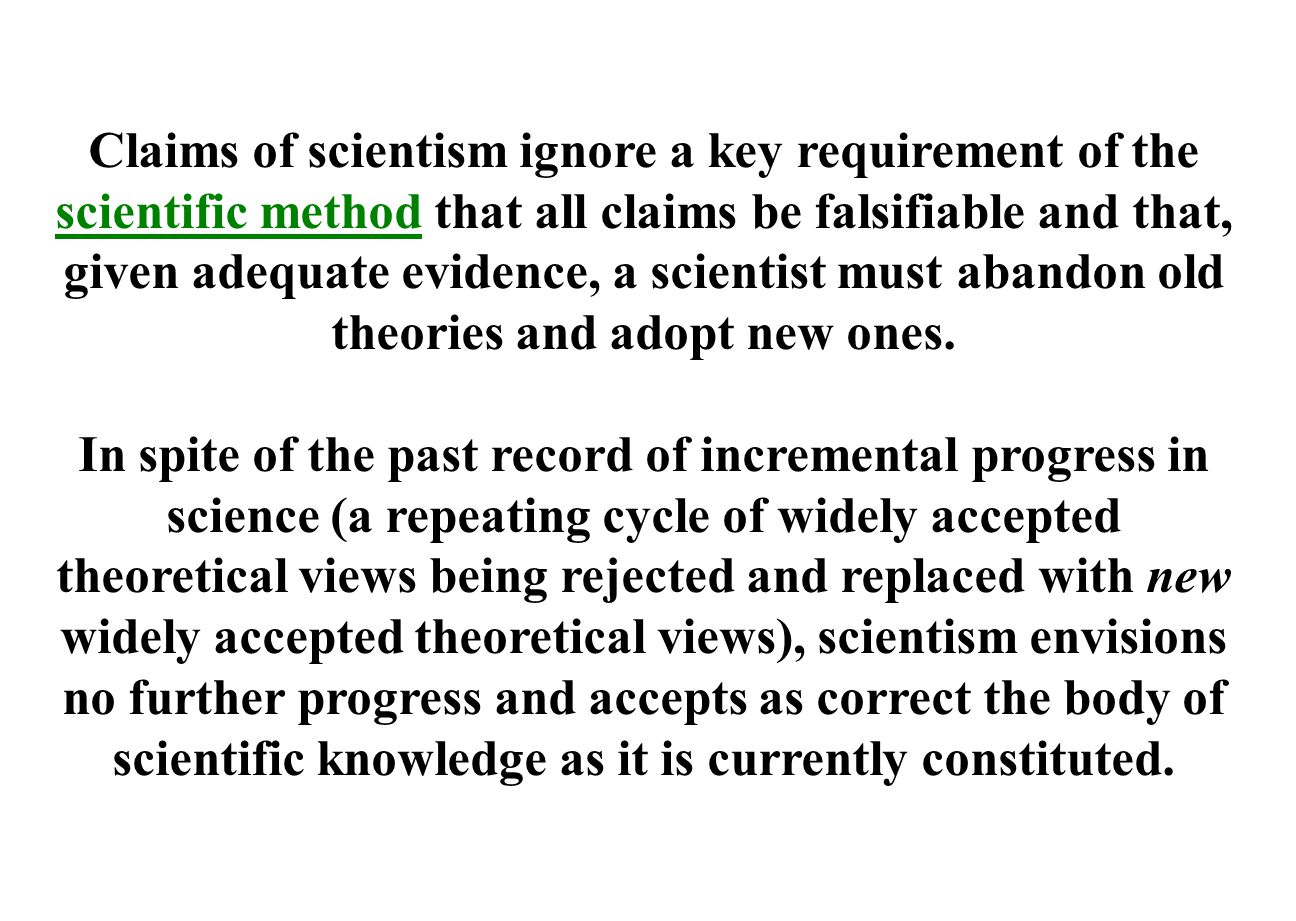 Claims of scientism ignore a key requirement of the scientific method that all claims be falsifiable and that, given adequate evidence, a scientist must abandon old theories and adopt new ones.