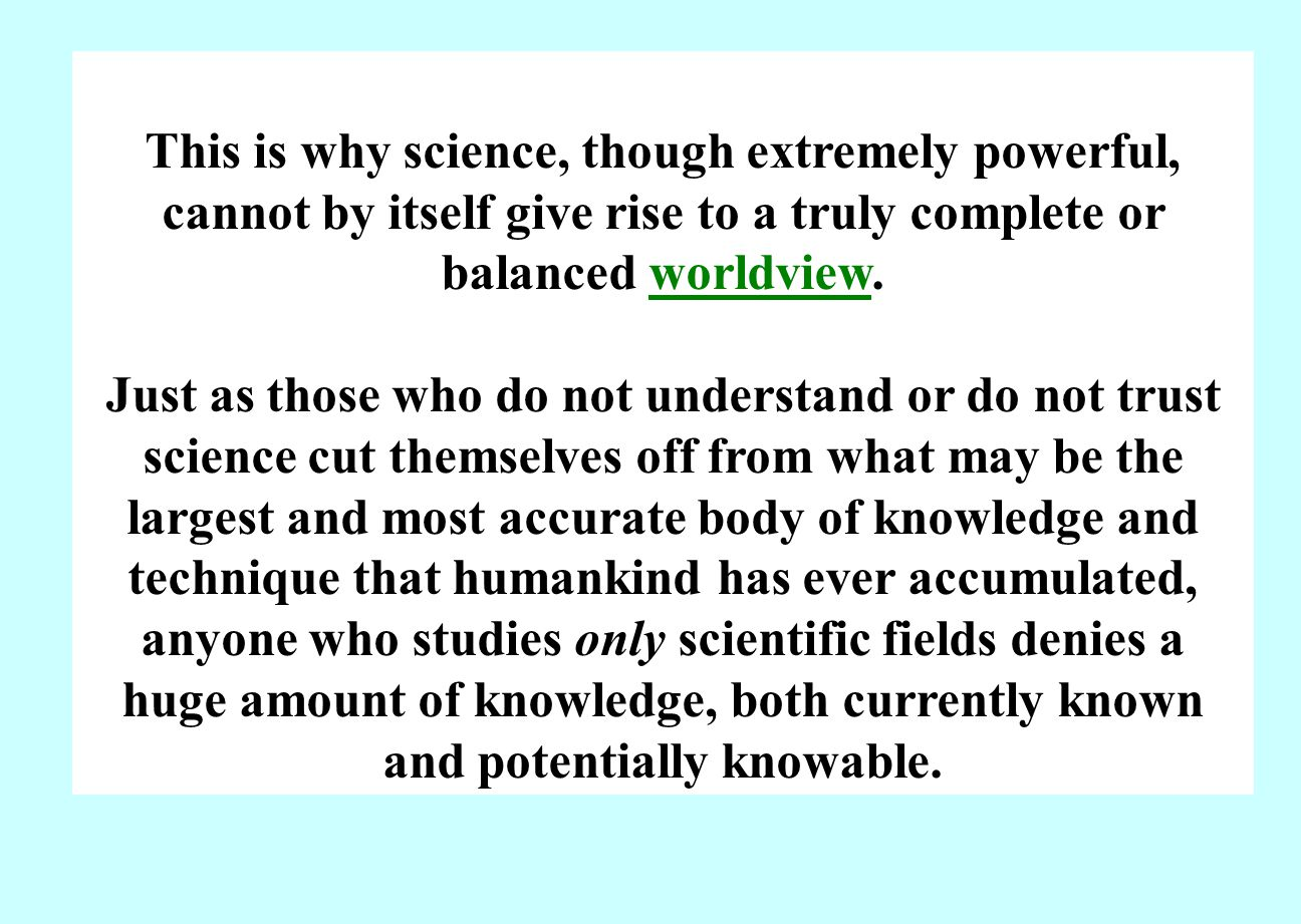 This is why science, though extremely powerful, cannot by itself give rise to a truly complete or balanced worldview.