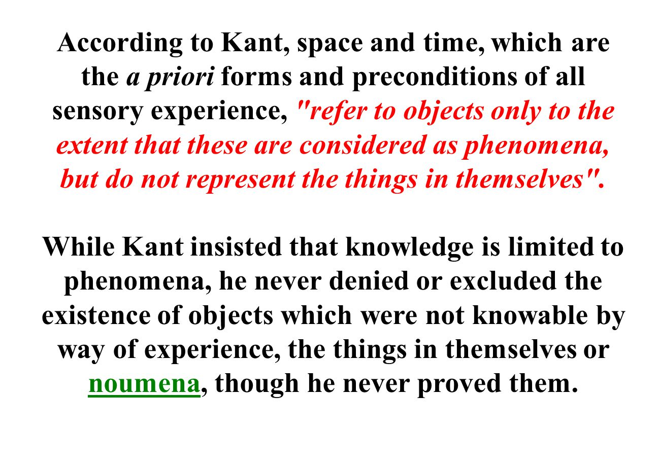 According to Kant, space and time, which are the a priori forms and preconditions of all sensory experience, refer to objects only to the extent that these are considered as phenomena, but do not represent the things in themselves .