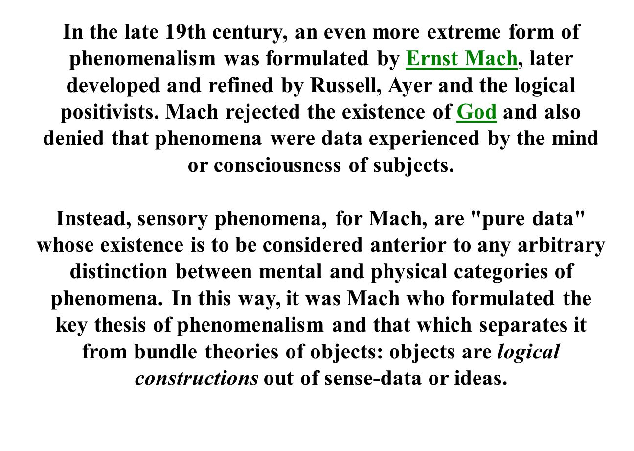 In the late 19th century, an even more extreme form of phenomenalism was formulated by Ernst Mach, later developed and refined by Russell, Ayer and the logical positivists. Mach rejected the existence of God and also denied that phenomena were data experienced by the mind or consciousness of subjects.