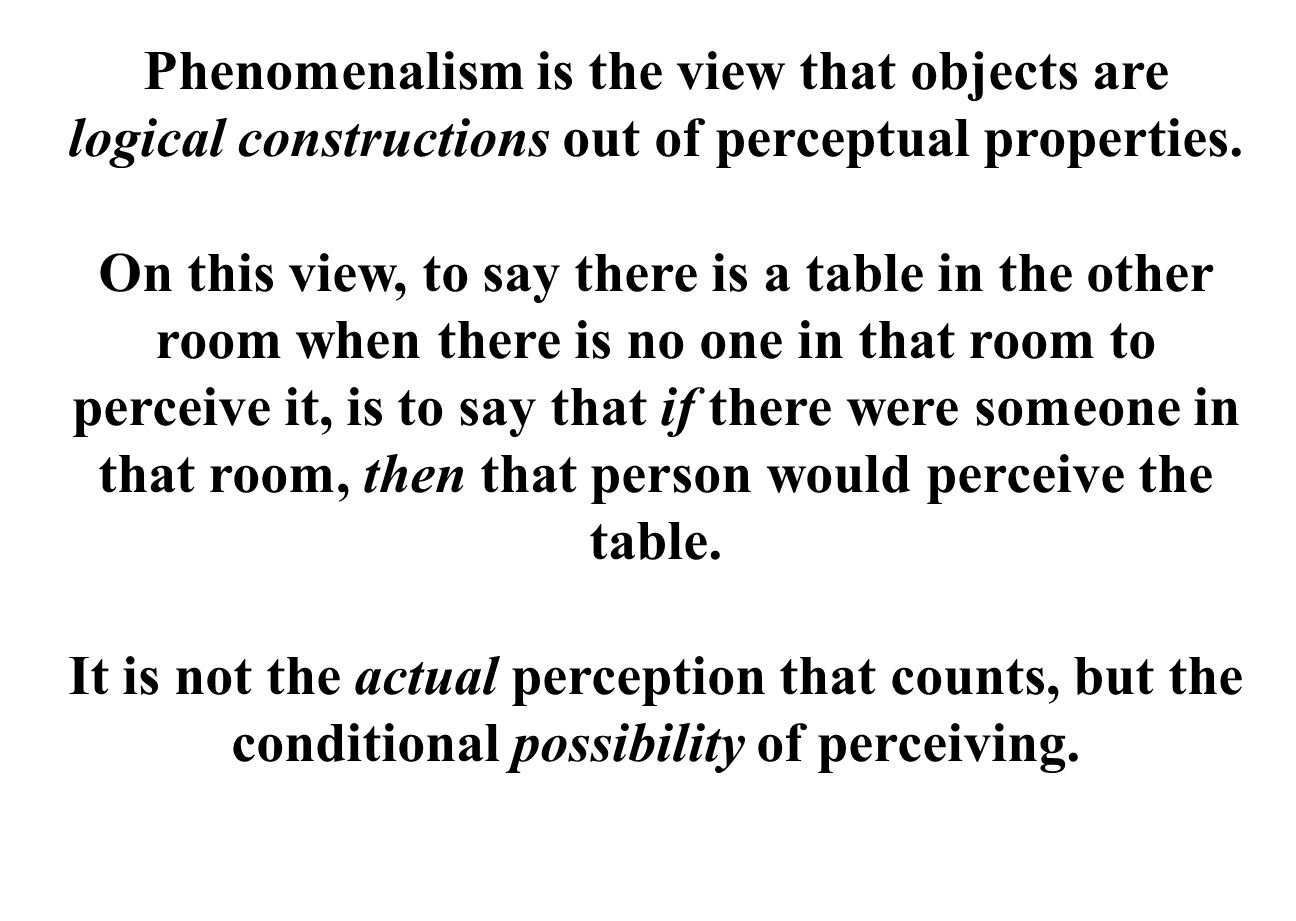 Phenomenalism is the view that objects are logical constructions out of perceptual properties.