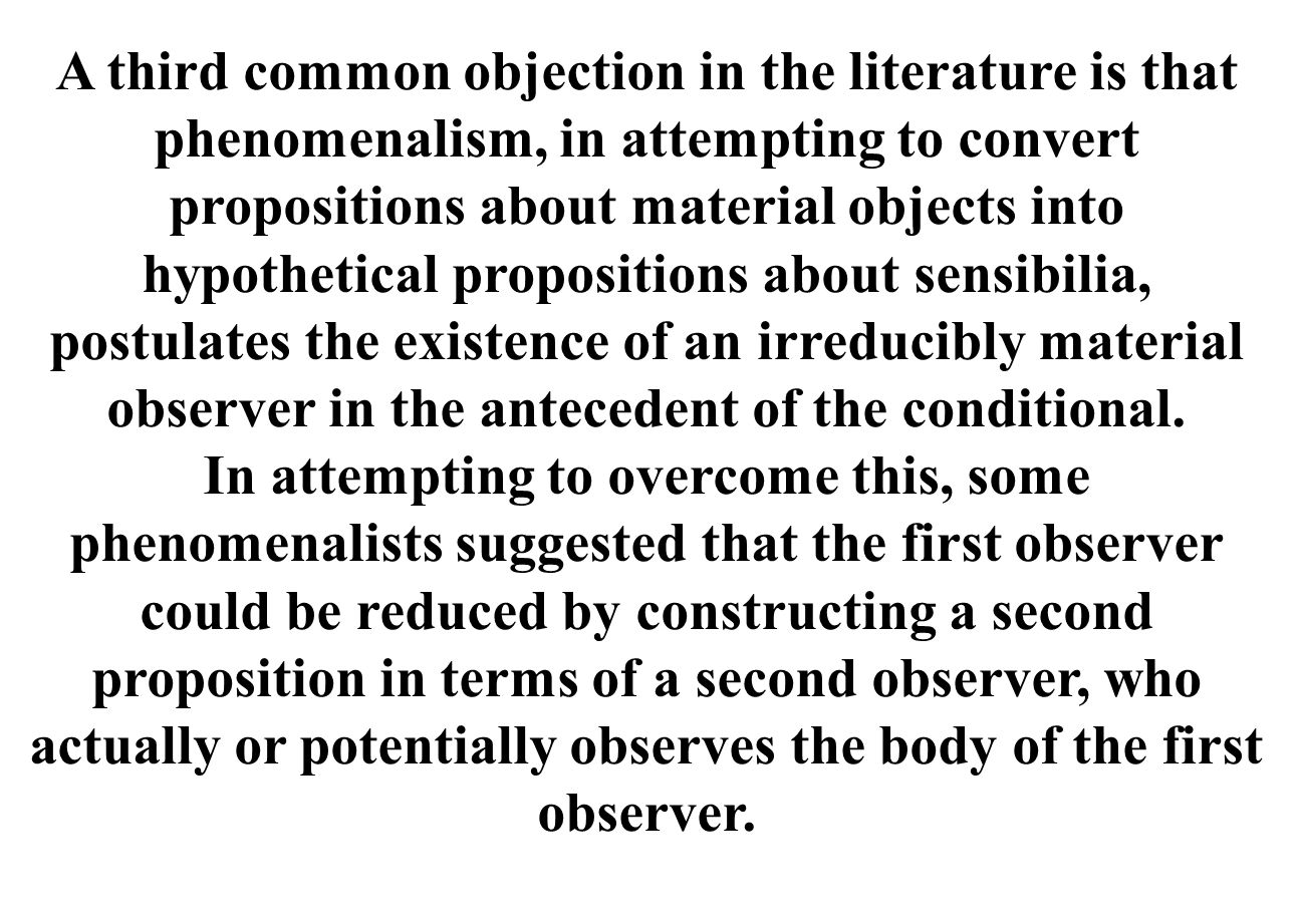 A third common objection in the literature is that phenomenalism, in attempting to convert propositions about material objects into hypothetical propositions about sensibilia, postulates the existence of an irreducibly material observer in the antecedent of the conditional.