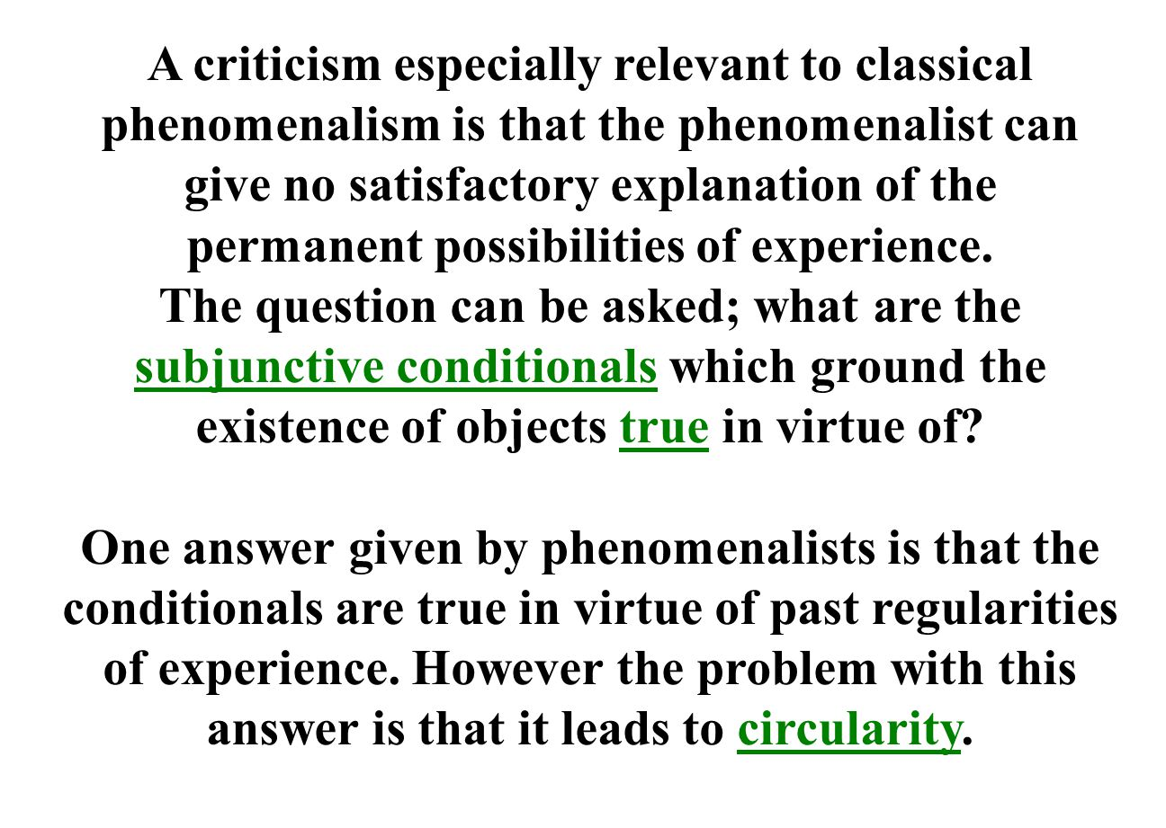 A criticism especially relevant to classical phenomenalism is that the phenomenalist can give no satisfactory explanation of the permanent possibilities of experience.