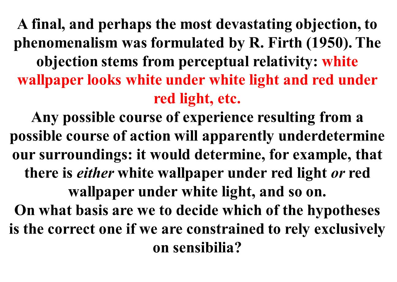A final, and perhaps the most devastating objection, to phenomenalism was formulated by R. Firth (1950). The objection stems from perceptual relativity: white wallpaper looks white under white light and red under red light, etc.