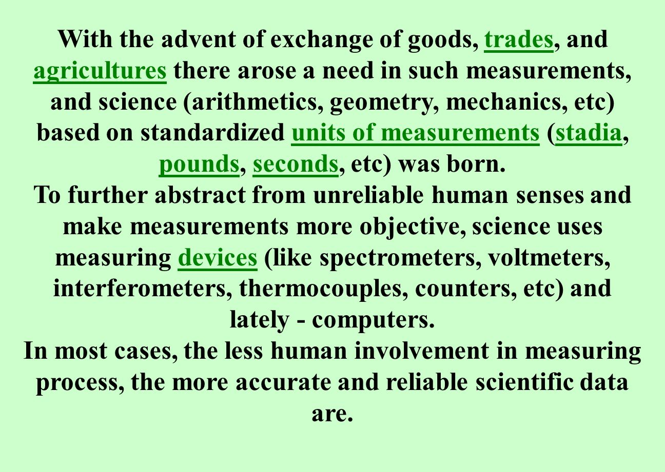 With the advent of exchange of goods, trades, and agricultures there arose a need in such measurements, and science (arithmetics, geometry, mechanics, etc) based on standardized units of measurements (stadia, pounds, seconds, etc) was born.