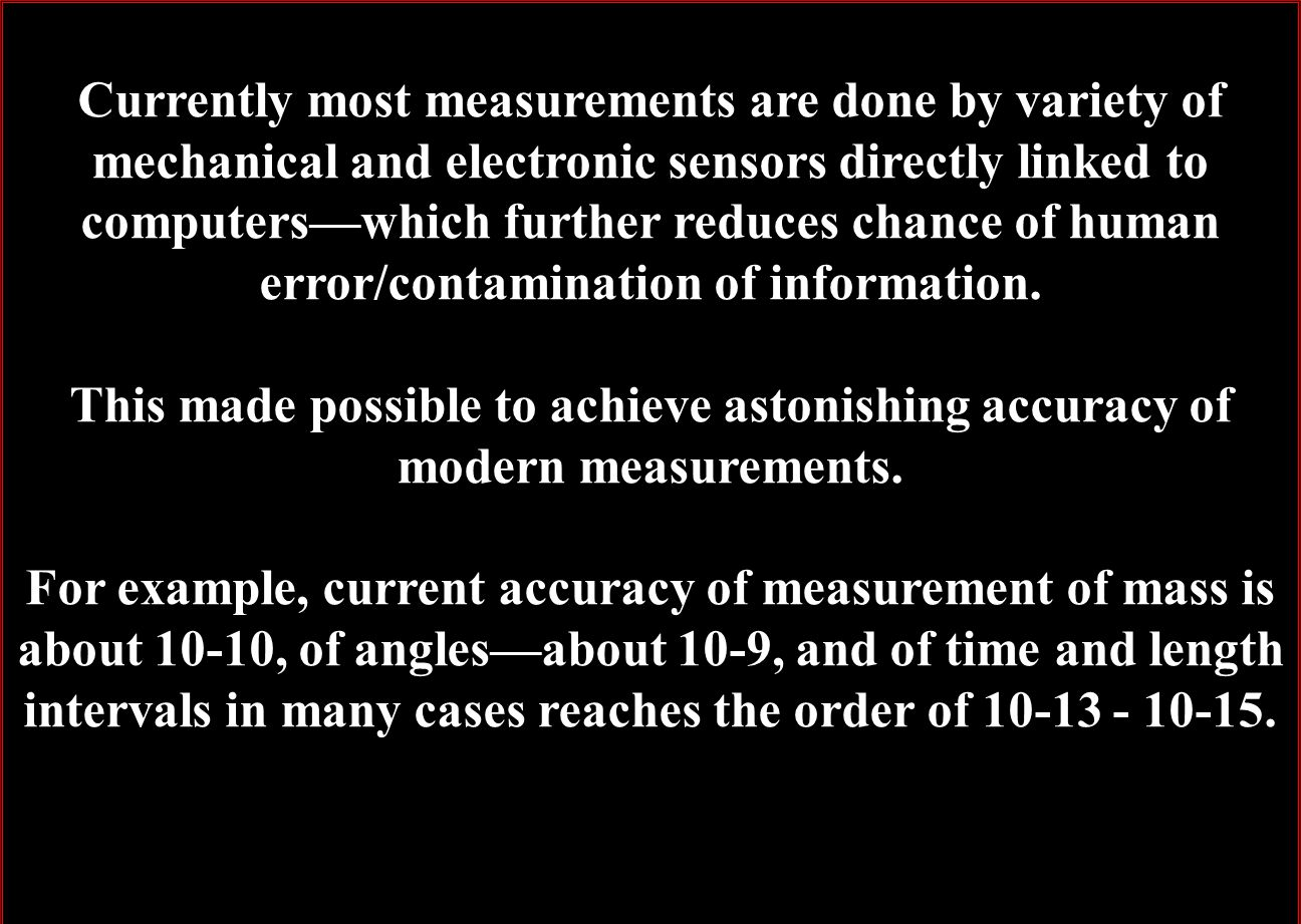 Currently most measurements are done by variety of mechanical and electronic sensors directly linked to computers—which further reduces chance of human error/contamination of information.