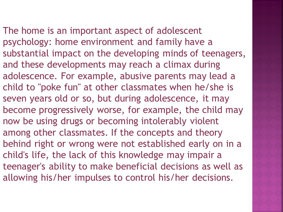 The home is an important aspect of adolescent psychology: home environment and family have a substantial impact on the developing minds of teenagers, and these developments may reach a climax during adolescence.