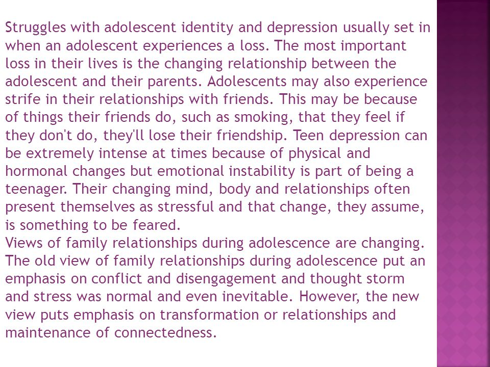 Struggles with adolescent identity and depression usually set in when an adolescent experiences a loss. The most important loss in their lives is the changing relationship between the adolescent and their parents. Adolescents may also experience strife in their relationships with friends. This may be because of things their friends do, such as smoking, that they feel if they don t do, they ll lose their friendship. Teen depression can be extremely intense at times because of physical and hormonal changes but emotional instability is part of being a teenager. Their changing mind, body and relationships often present themselves as stressful and that change, they assume, is something to be feared.