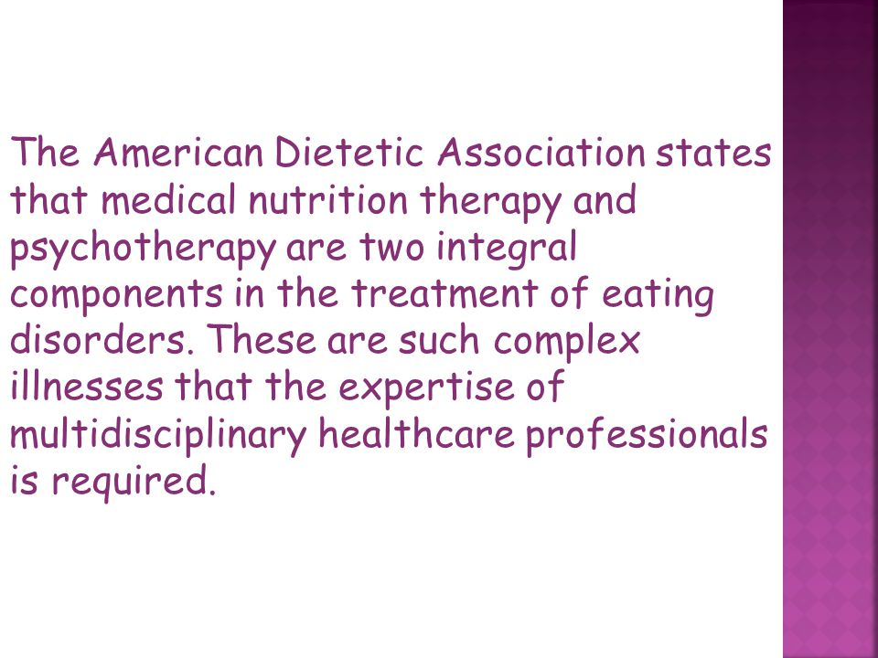 The American Dietetic Association states that medical nutrition therapy and psychotherapy are two integral components in the treatment of eating disorders.