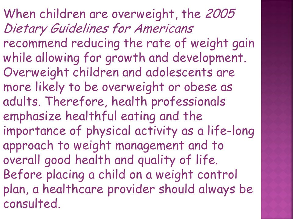 When children are overweight, the 2005 Dietary Guidelines for Americans recommend reducing the rate of weight gain while allowing for growth and development.