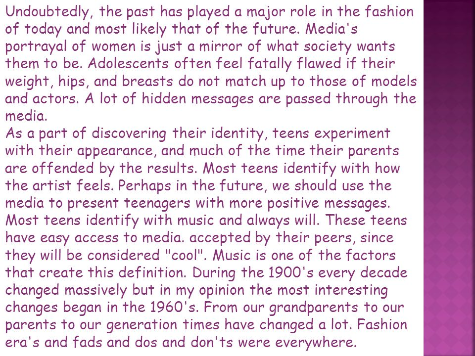 Undoubtedly, the past has played a major role in the fashion of today and most likely that of the future. Media s portrayal of women is just a mirror of what society wants them to be. Adolescents often feel fatally flawed if their weight, hips, and breasts do not match up to those of models and actors. A lot of hidden messages are passed through the media.