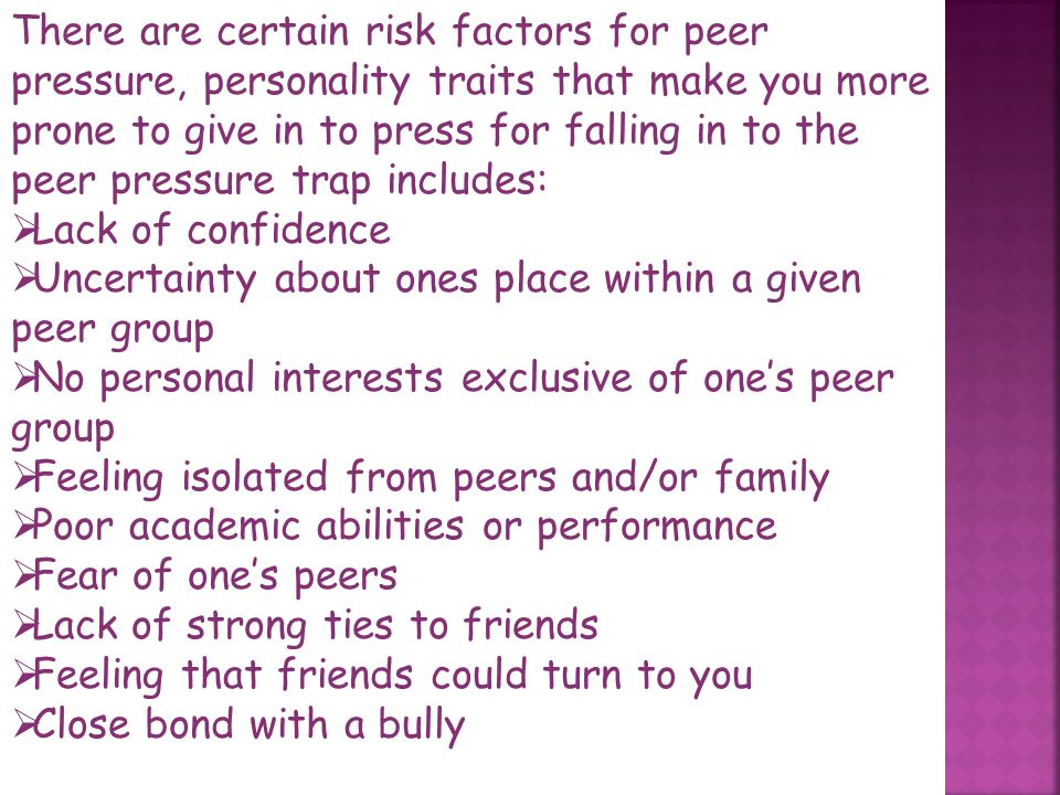 There are certain risk factors for peer pressure, personality traits that make you more prone to give in to press for falling in to the peer pressure trap includes: