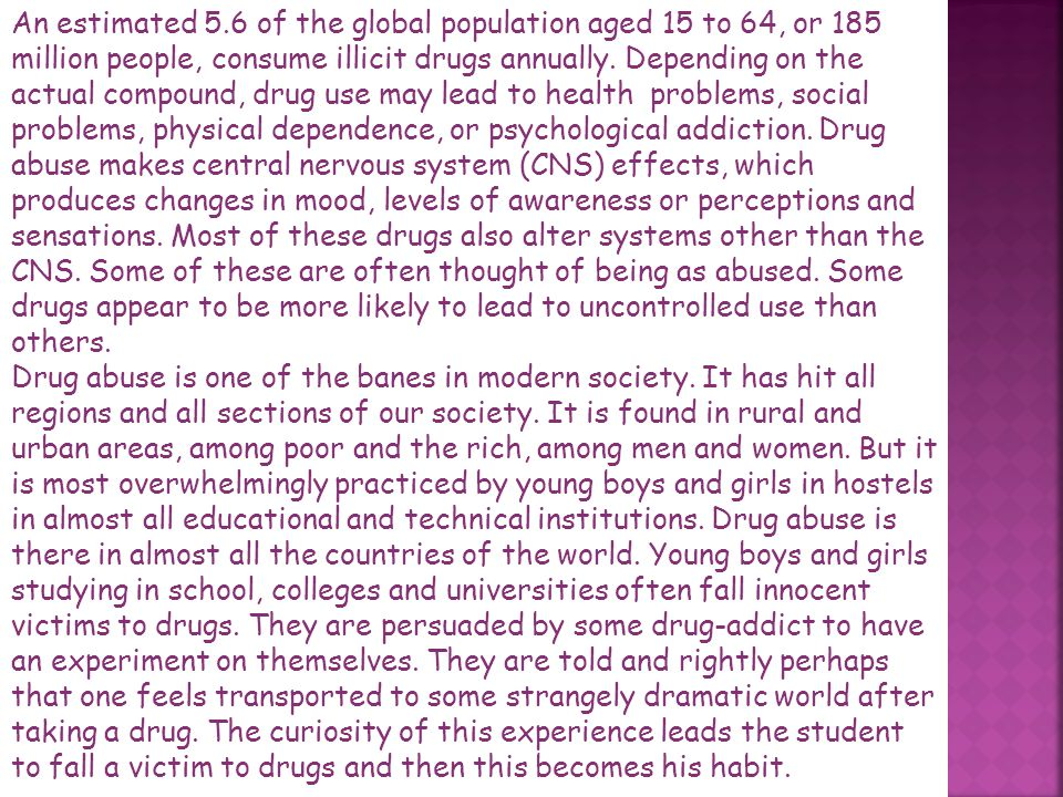 An estimated 5.6 of the global population aged 15 to 64, or 185 million people, consume illicit drugs annually. Depending on the actual compound, drug use may lead to health problems, social problems, physical dependence, or psychological addiction. Drug abuse makes central nervous system (CNS) effects, which produces changes in mood, levels of awareness or perceptions and sensations. Most of these drugs also alter systems other than the CNS. Some of these are often thought of being as abused. Some drugs appear to be more likely to lead to uncontrolled use than others.