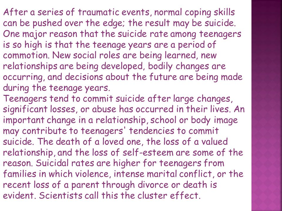 After a series of traumatic events, normal coping skills can be pushed over the edge; the result may be suicide. One major reason that the suicide rate among teenagers is so high is that the teenage years are a period of commotion. New social roles are being learned, new relationships are being developed, bodily changes are occurring, and decisions about the future are being made during the teenage years.