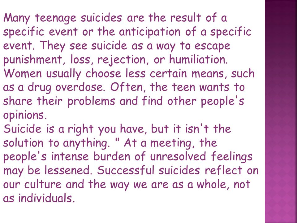 Many teenage suicides are the result of a specific event or the anticipation of a specific event. They see suicide as a way to escape punishment, loss, rejection, or humiliation. Women usually choose less certain means, such as a drug overdose. Often, the teen wants to share their problems and find other people s opinions.