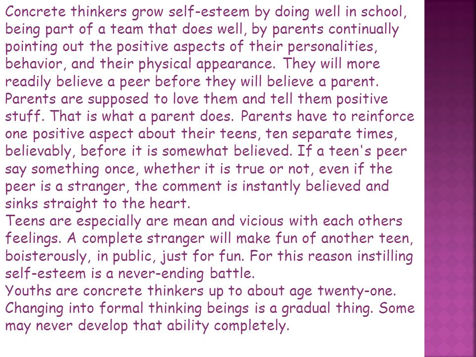 Concrete thinkers grow self-esteem by doing well in school, being part of a team that does well, by parents continually pointing out the positive aspects of their personalities, behavior, and their physical appearance. They will more readily believe a peer before they will believe a parent. Parents are supposed to love them and tell them positive stuff. That is what a parent does. Parents have to reinforce one positive aspect about their teens, ten separate times, believably, before it is somewhat believed. If a teen s peer say something once, whether it is true or not, even if the peer is a stranger, the comment is instantly believed and sinks straight to the heart.