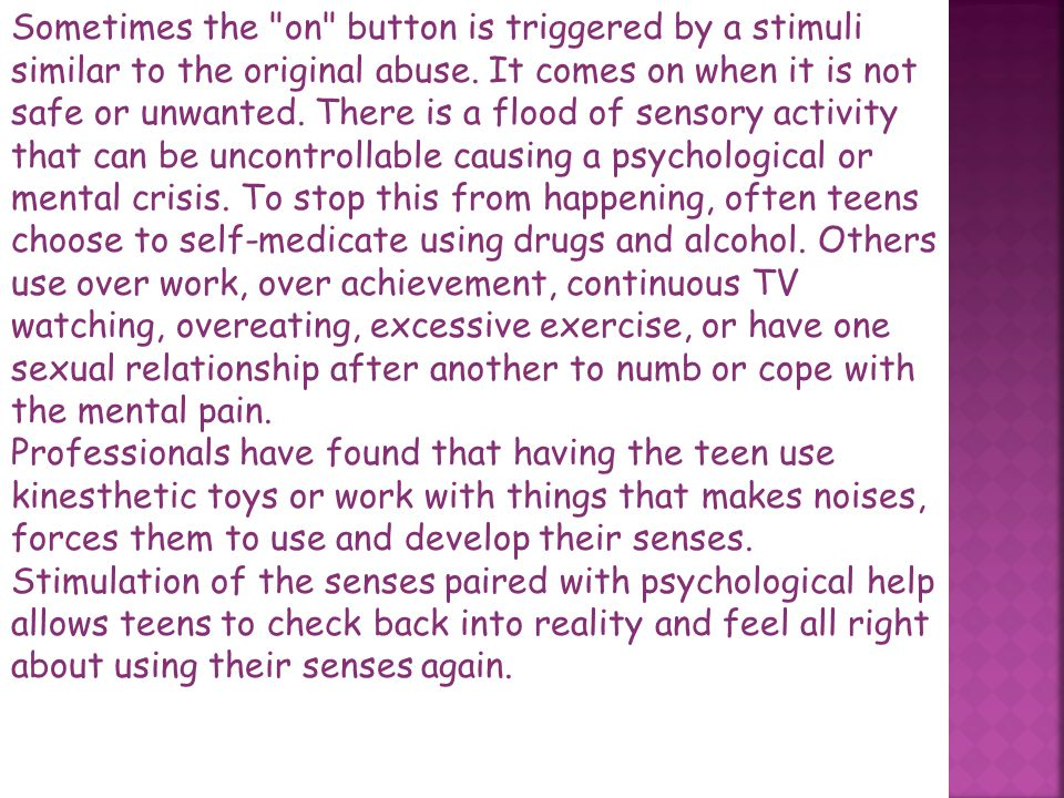 Sometimes the on button is triggered by a stimuli similar to the original abuse. It comes on when it is not safe or unwanted. There is a flood of sensory activity that can be uncontrollable causing a psychological or mental crisis. To stop this from happening, often teens choose to self-medicate using drugs and alcohol. Others use over work, over achievement, continuous TV watching, overeating, excessive exercise, or have one sexual relationship after another to numb or cope with the mental pain.