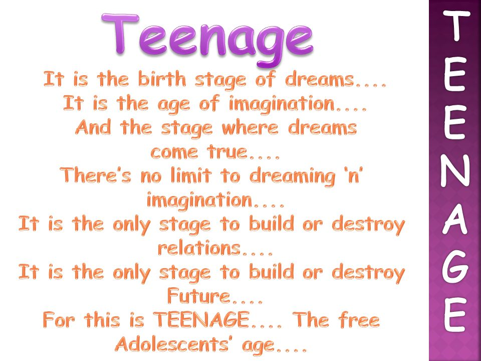 Teenage T E N A G It is the birth stage of dreams....