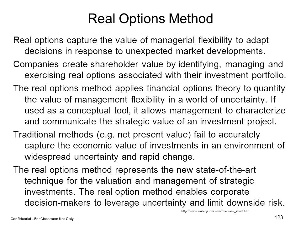 Real Options Method Real options capture the value of managerial flexibility to adapt decisions in response to unexpected market developments.