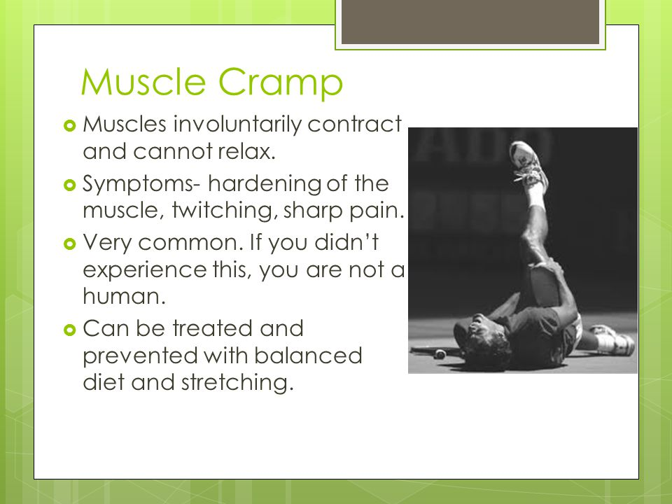 Muscle Cramp Muscles involuntarily contract and cannot relax.