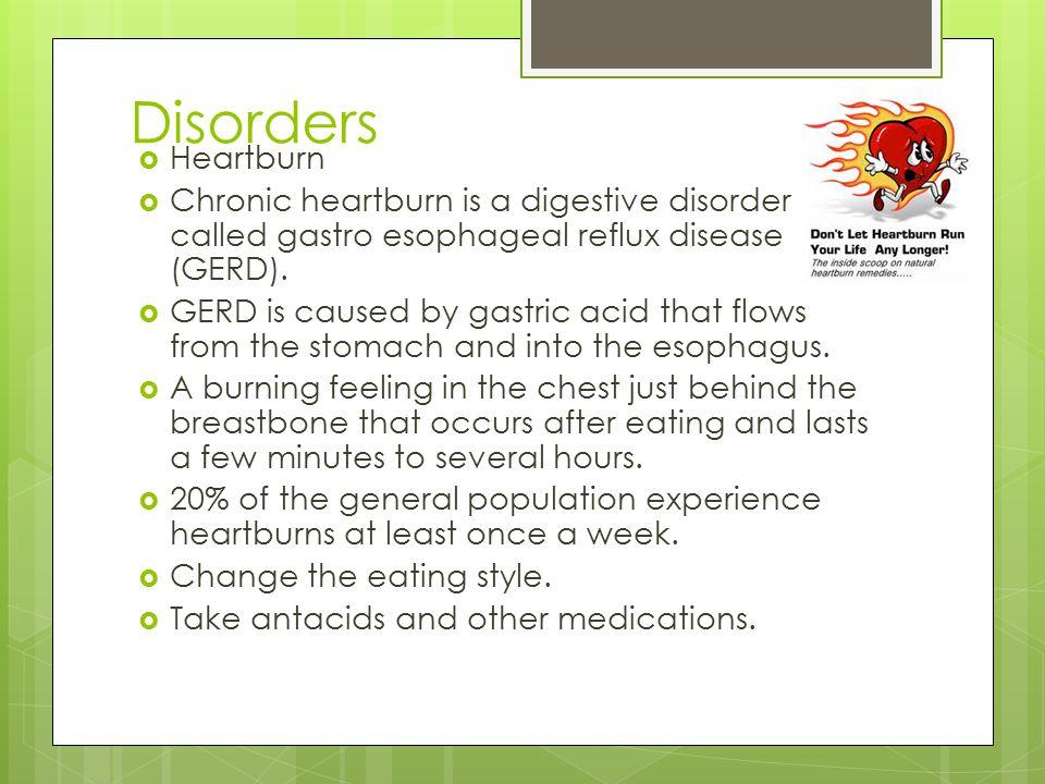Disorders Heartburn. Chronic heartburn is a digestive disorder called gastro esophageal reflux disease (GERD).