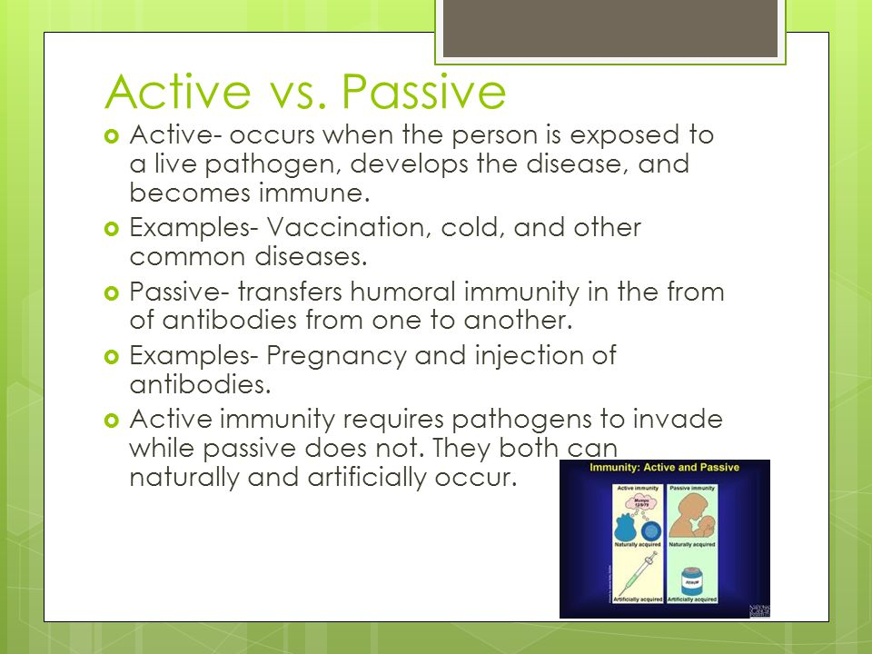 Active vs. Passive Active- occurs when the person is exposed to a live pathogen, develops the disease, and becomes immune.