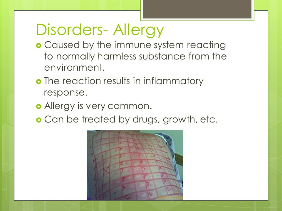 Disorders- Allergy Caused by the immune system reacting to normally harmless substance from the environment.
