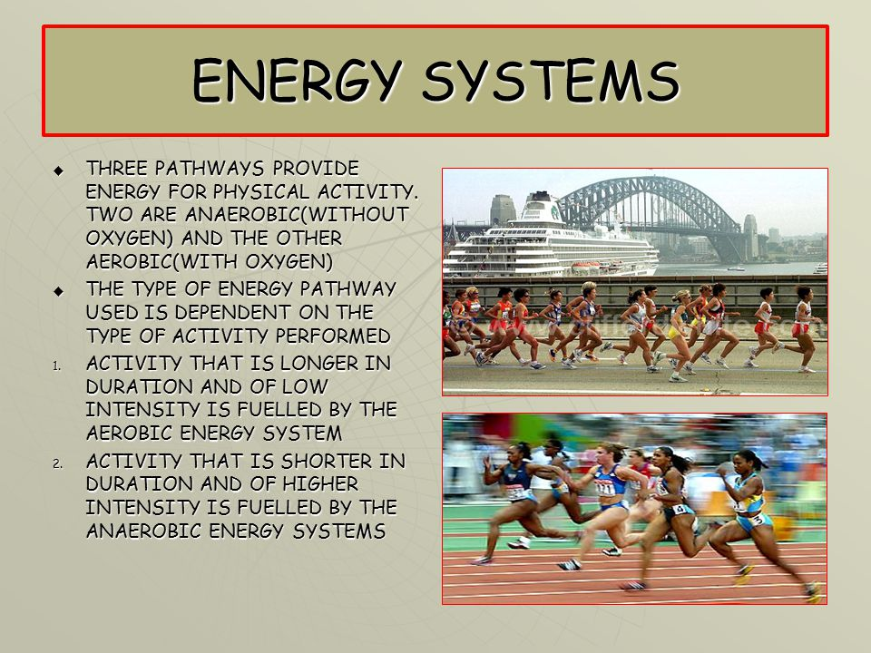 ENERGY SYSTEMS THREE PATHWAYS PROVIDE ENERGY FOR PHYSICAL ACTIVITY. TWO ARE ANAEROBIC(WITHOUT OXYGEN) AND THE OTHER AEROBIC(WITH OXYGEN)
