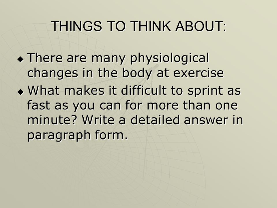 THINGS TO THINK ABOUT: There are many physiological changes in the body at exercise.