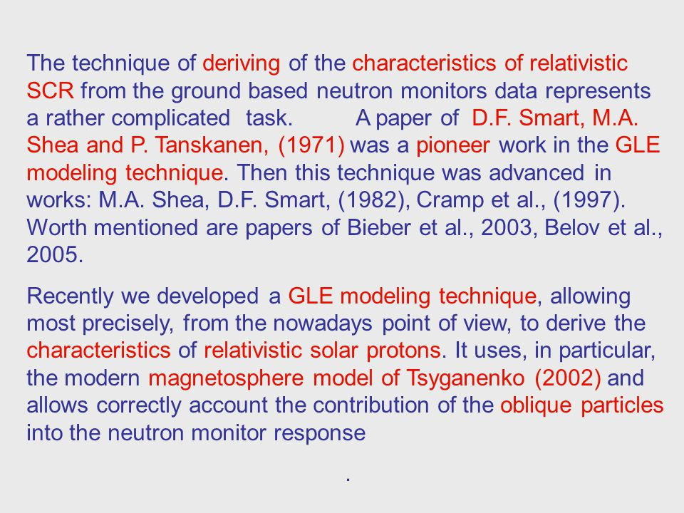 The technique of deriving of the characteristics of relativistic SCR from the ground based neutron monitors data represents a rather complicated task. A paper of D.F. Smart, M.A. Shea and P. Tanskanen, (1971) was a pioneer work in the GLE modeling technique. Then this technique was advanced in works: M.A. Shea, D.F. Smart, (1982), Cramp et al., (1997). Worth mentioned are papers of Bieber et al., 2003, Belov et al., 2005.
