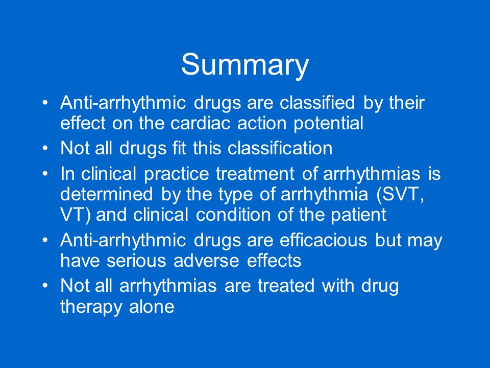 Summary Anti-arrhythmic drugs are classified by their effect on the cardiac action potential. Not all drugs fit this classification.