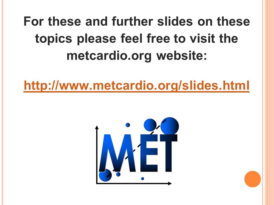 For these and further slides on these topics please feel free to visit the metcardio.org website: http://www.metcardio.org/slides.html