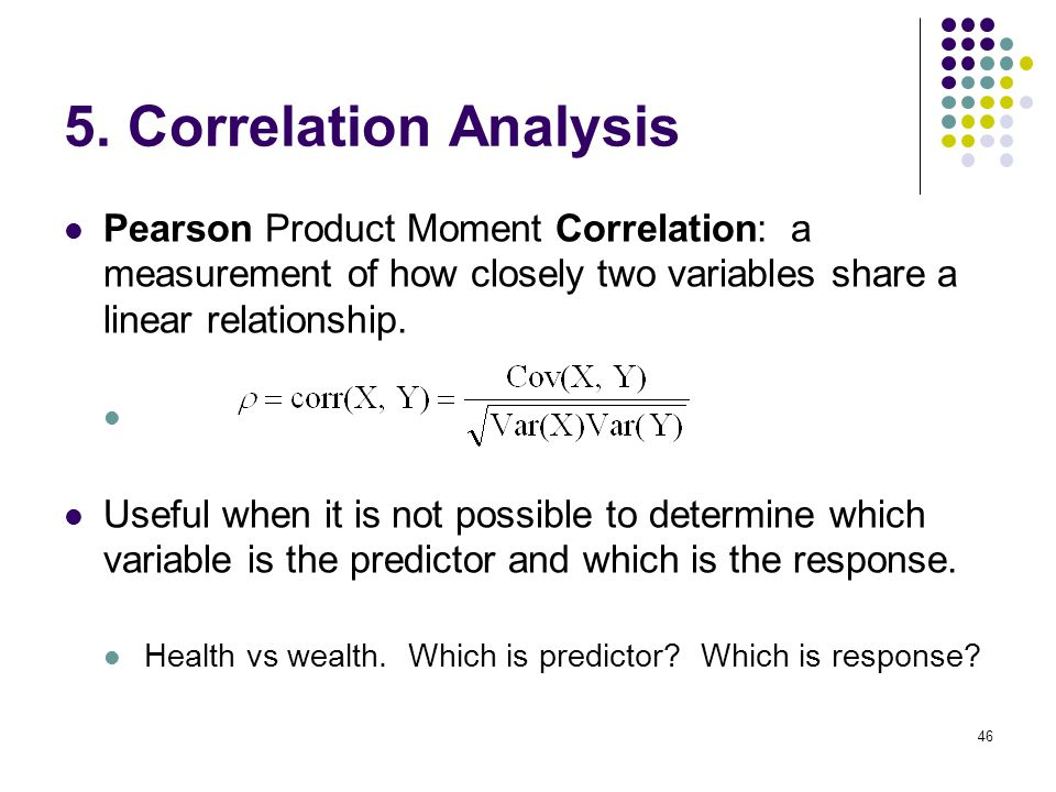 5. Correlation Analysis Pearson Product Moment Correlation: a measurement of how closely two variables share a linear relationship.
