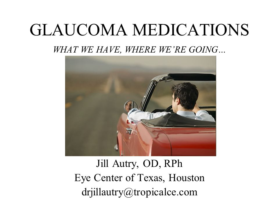 GLAUCOMA MEDICATIONS Jill Autry, OD, RPh Eye Center of Texas, Houston