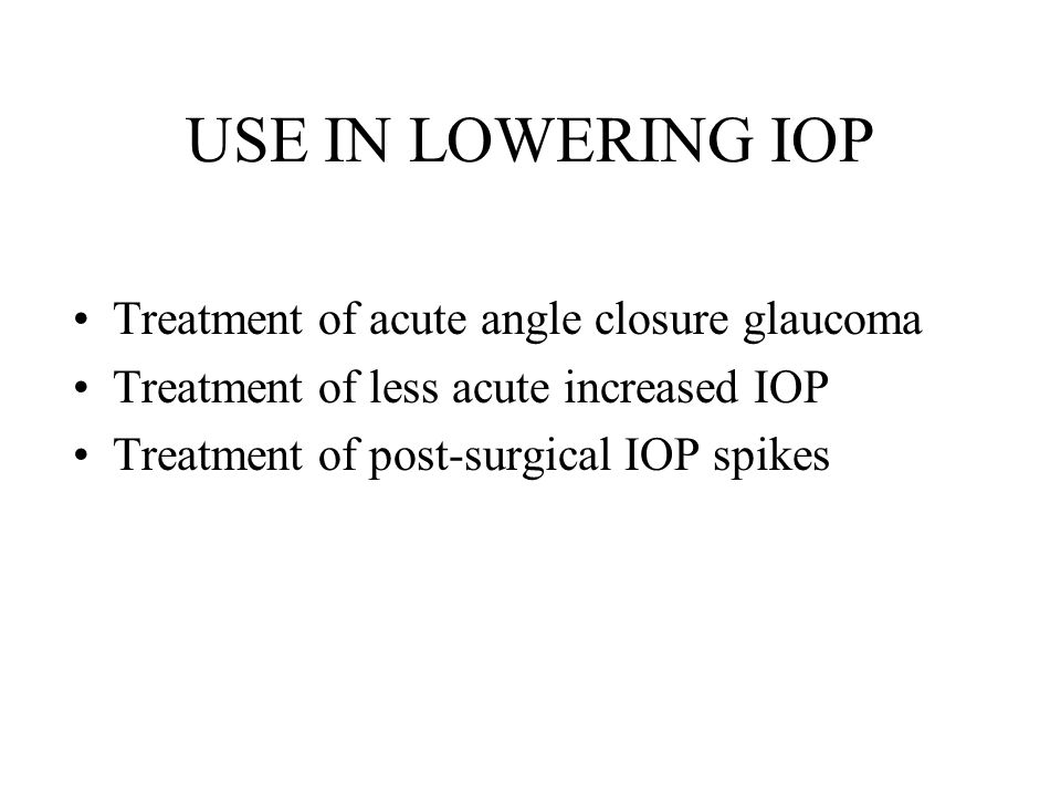 USE IN LOWERING IOP Treatment of acute angle closure glaucoma