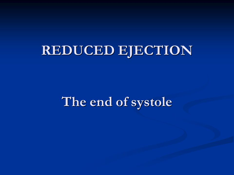 REDUCED EJECTION The end of systole