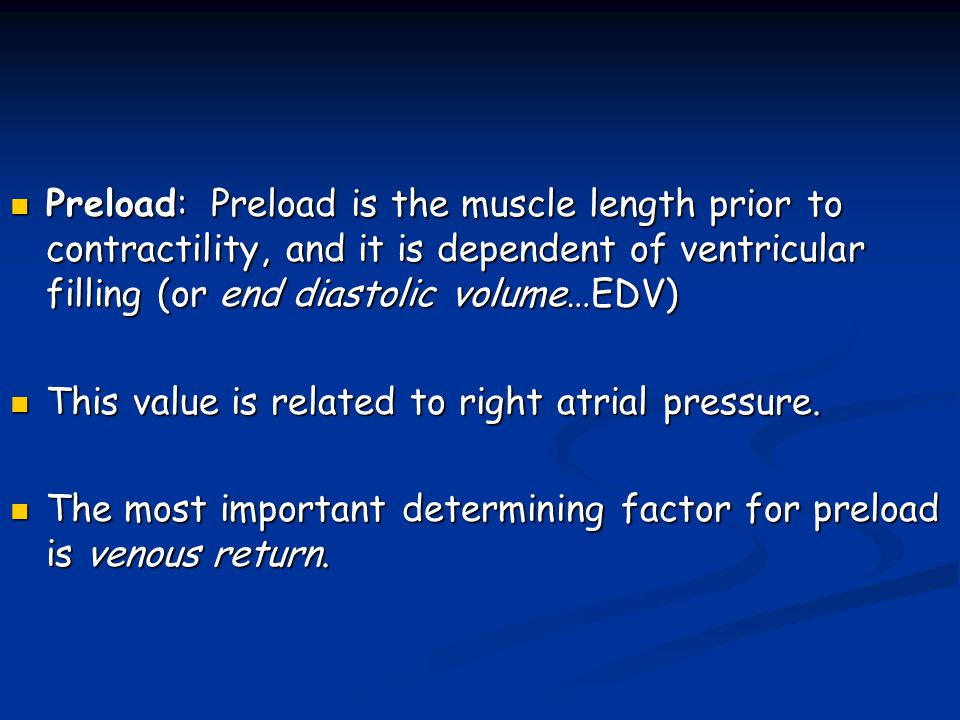 Preload: Preload is the muscle length prior to contractility, and it is dependent of ventricular filling (or end diastolic volume…EDV)