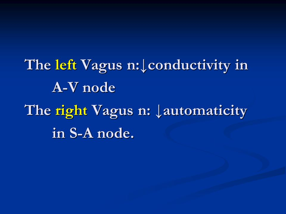 The left Vagus n:↓conductivity in A-V node The right Vagus n: ↓automaticity in S-A node.