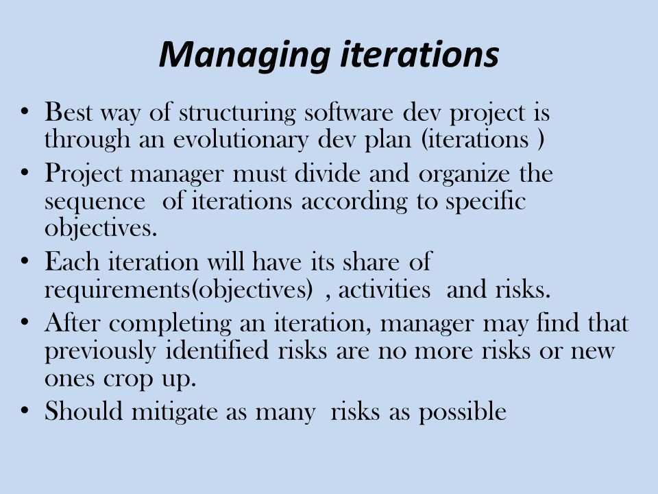 Managing iterations Best way of structuring software dev project is through an evolutionary dev plan (iterations )