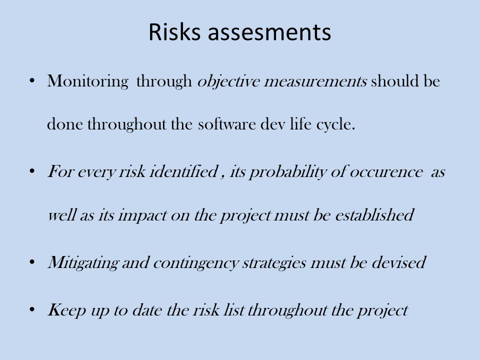 Risks assesments Monitoring through objective measurements should be done throughout the software dev life cycle.