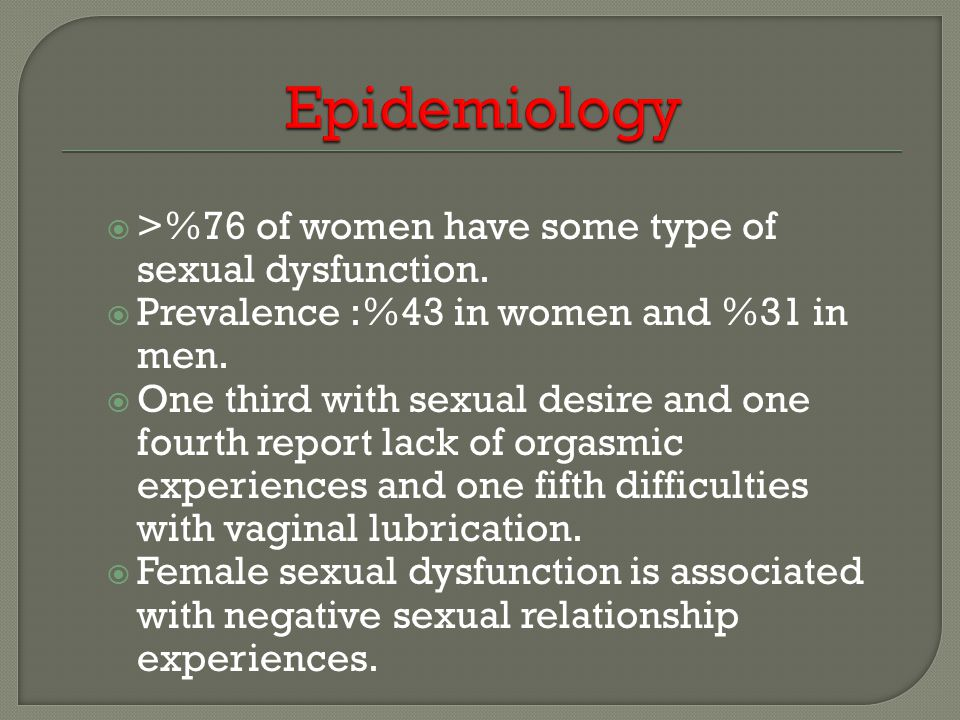 Epidemiology >%76 of women have some type of sexual dysfunction.
