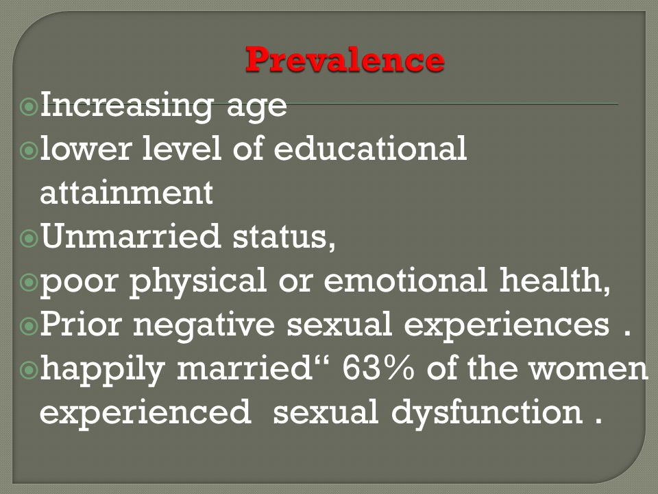 Prevalence Increasing age. lower level of educational attainment. Unmarried status, poor physical or emotional health,