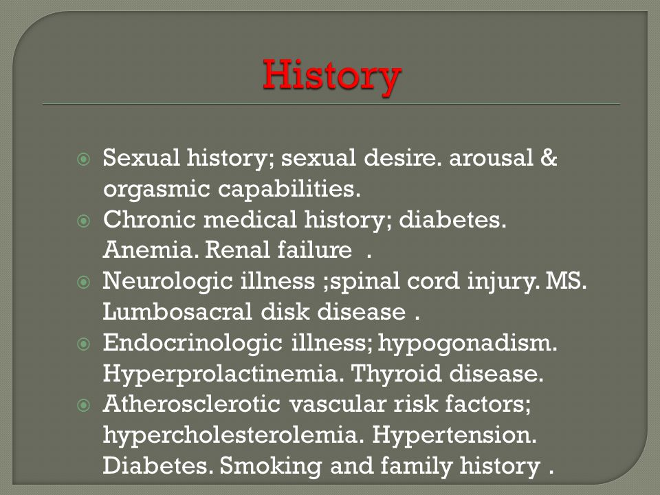 History Sexual history; sexual desire. arousal & orgasmic capabilities. Chronic medical history; diabetes. Anemia. Renal failure .