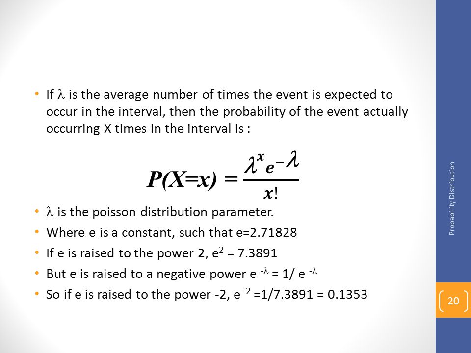 If  is the average number of times the event is expected to occur in the interval, then the probability of the event actually occurring X times in the interval is :