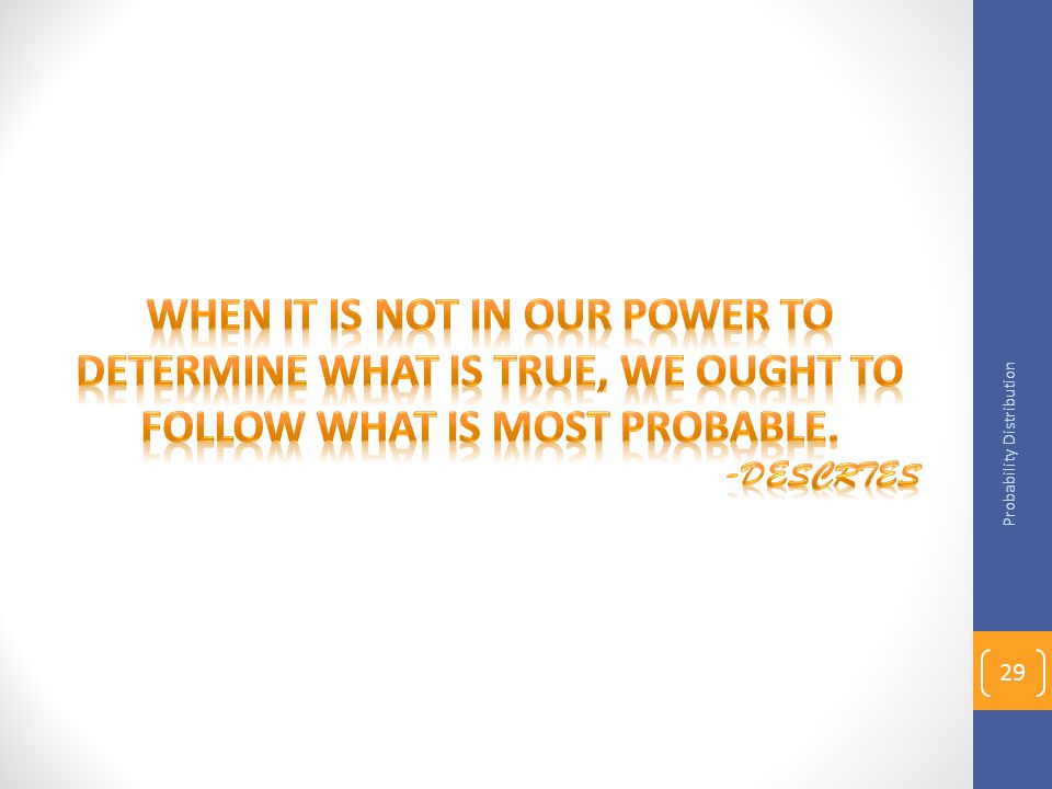 When it is not in our power to determine what is true, we ought to follow what is most probable.