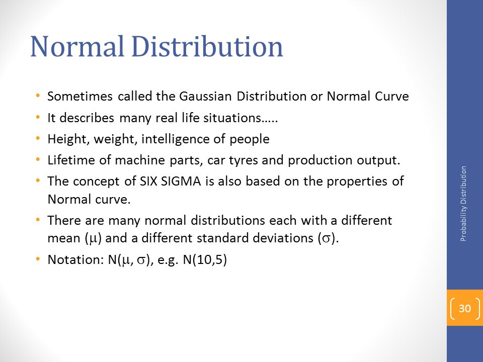 Normal Distribution Sometimes called the Gaussian Distribution or Normal Curve. It describes many real life situations…..