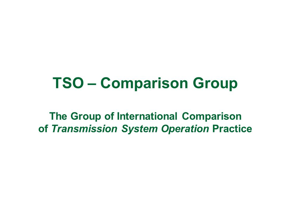 TSO – Comparison Group The Group of International Comparison of Transmission System Operation Practice
