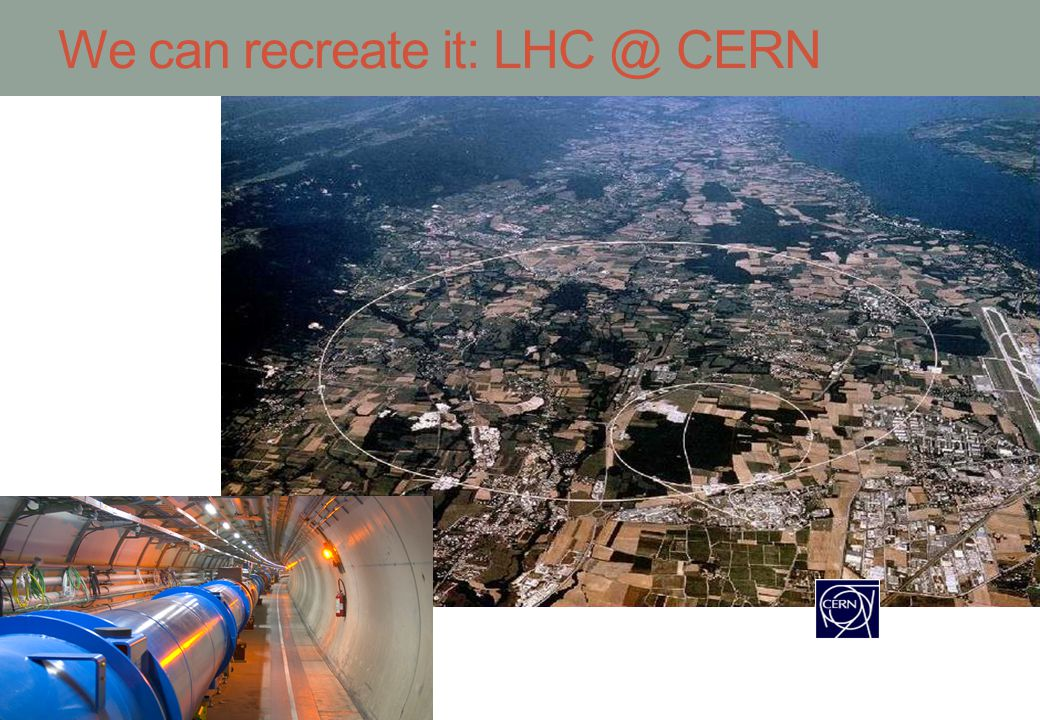 We can recreate it: LHC @ CERN