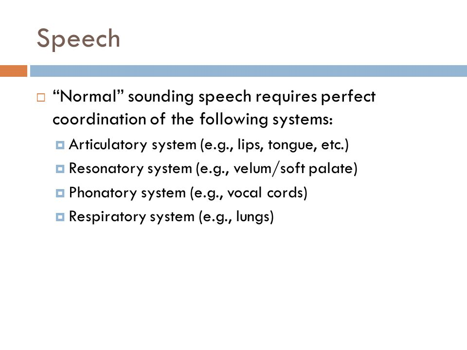 Speech Normal sounding speech requires perfect coordination of the following systems: Articulatory system (e.g., lips, tongue, etc.)